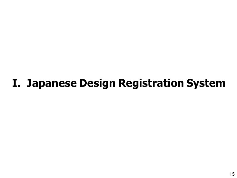 14 I. Japanese Design Registration System Features of Japanese Design Registration System II.