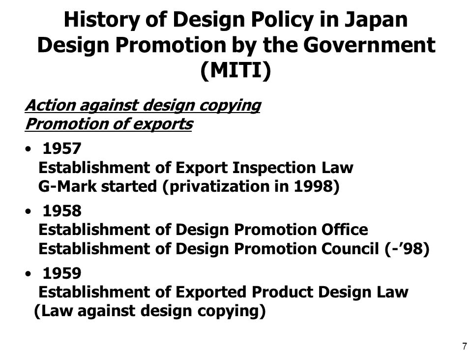 6 Purpose of Design Protection Japanese Design Law* Section 1 The purpose of this Law shall be encourage the creation of designs by promoting their protection and utilization so as to contribute to the development of industry *Design Law was first enacted in 1988.
