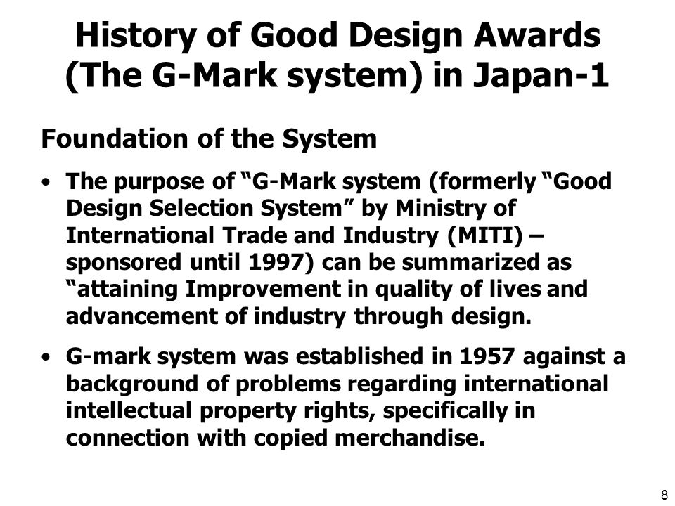 7 History of Design Policy in Japan Design Promotion by the Government (MITI) Action against design copying Promotion of exports 1957 Establishment of Export Inspection Law G-Mark started (privatization in 1998) 1958 Establishment of Design Promotion Office Establishment of Design Promotion Council (-98) 1959 Establishment of Exported Product Design Law (Law against design copying)