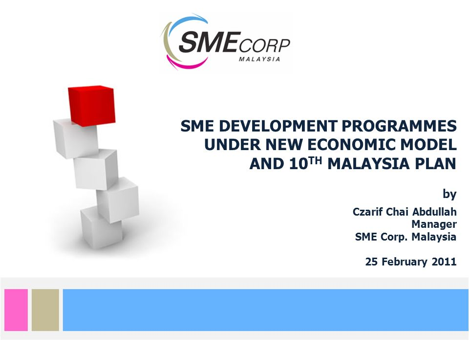SME DEVELOPMENT PROGRAMMES UNDER NEW ECONOMIC MODEL AND 10 TH MALAYSIA PLAN by Czarif Chai Abdullah Manager SME Corp. Malaysia 25 February 2011