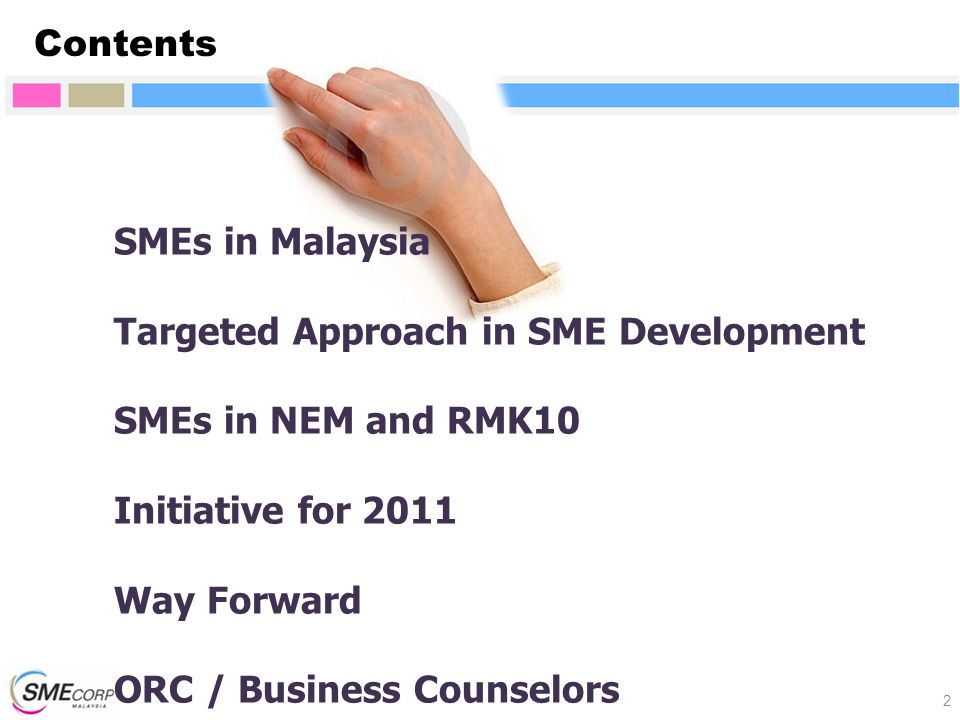 SMEs in Malaysia Targeted Approach in SME Development SMEs in NEM and RMK10 Initiative for 2011 Way Forward ORC / Business Counselors Contents 2