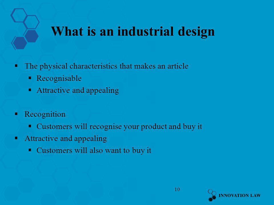 10 What is an industrial design The physical characteristics that makes an article Recognisable Attractive and appealing Recognition Customers will re