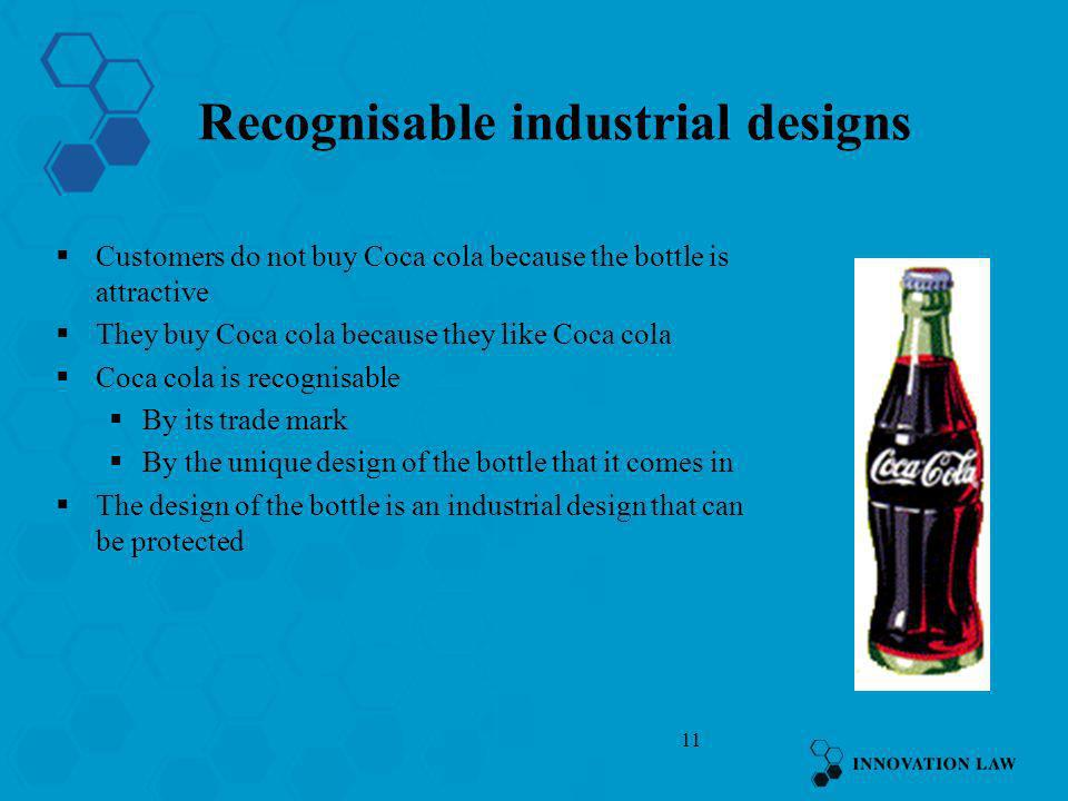 11 Recognisable industrial designs Customers do not buy Coca cola because the bottle is attractive They buy Coca cola because they like Coca cola Coca