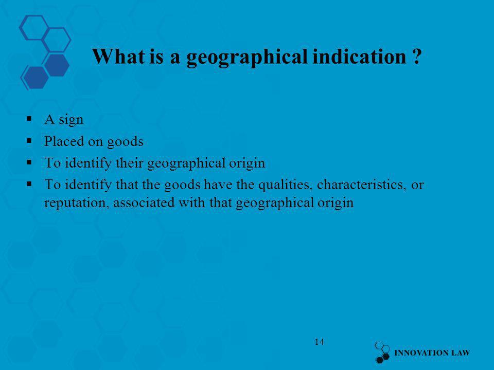 14 What is a geographical indication ? A sign Placed on goods To identify their geographical origin To identify that the goods have the qualities, cha