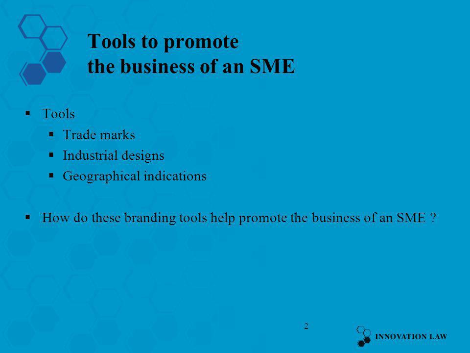 2 Tools to promote the business of an SME Tools Trade marks Industrial designs Geographical indications How do these branding tools help promote the b