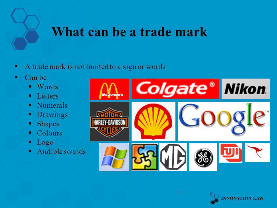 4 What can be a trade mark A trade mark is not limited to a sign or words Can be: Words Letters Numerals Drawings Shapes Colours Logo Audible sounds