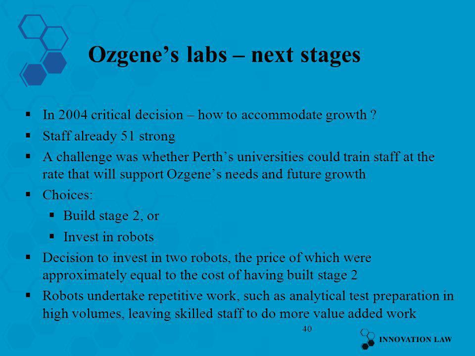 40 Ozgenes labs – next stages In 2004 critical decision – how to accommodate growth ? Staff already 51 strong A challenge was whether Perths universit