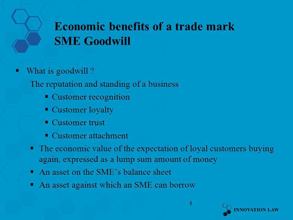 8 Economic benefits of a trade mark SME Goodwill What is goodwill ? The reputation and standing of a business Customer recognition Customer loyalty Cu