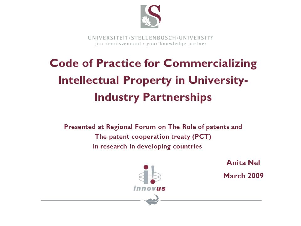 Code of Practice for Commercializing Intellectual Property in University- Industry Partnerships Presented at Regional Forum on The Role of patents and The patent cooperation treaty (PCT) in research in developing countries Anita Nel March 2009