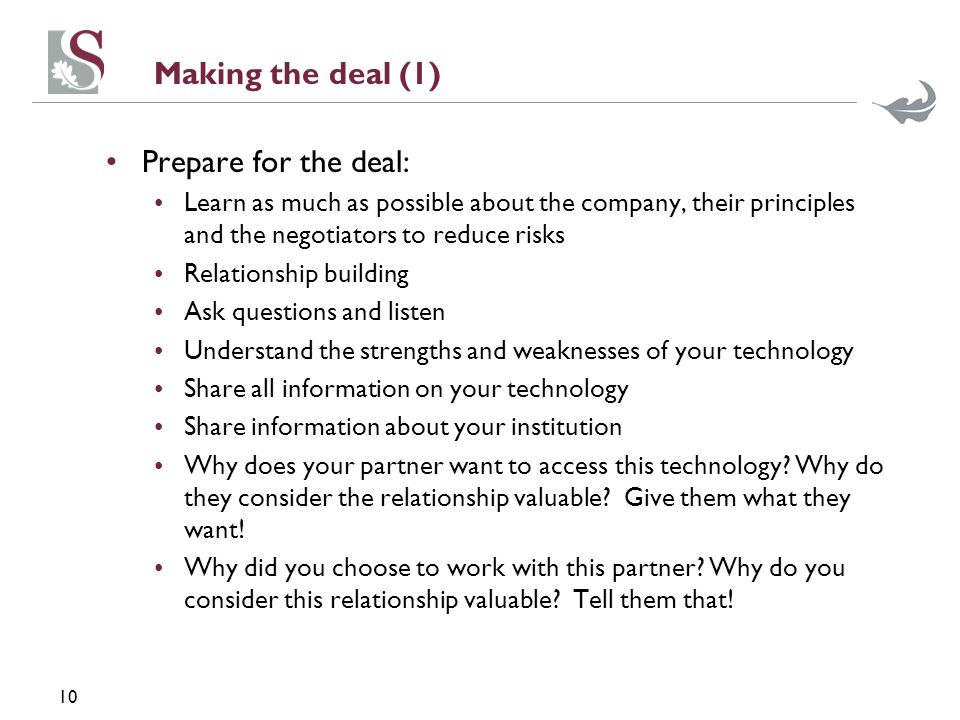 10 Making the deal (1) Prepare for the deal: Learn as much as possible about the company, their principles and the negotiators to reduce risks Relatio