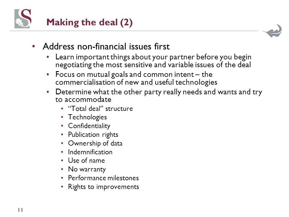 11 Making the deal (2) Address non-financial issues first Learn important things about your partner before you begin negotiating the most sensitive and variable issues of the deal Focus on mutual goals and common intent – the commercialisation of new and useful technologies Determine what the other party really needs and wants and try to accommodate Total deal structure Technologies Confidentiality Publication rights Ownership of data Indemnification Use of name No warranty Performance milestones Rights to improvements