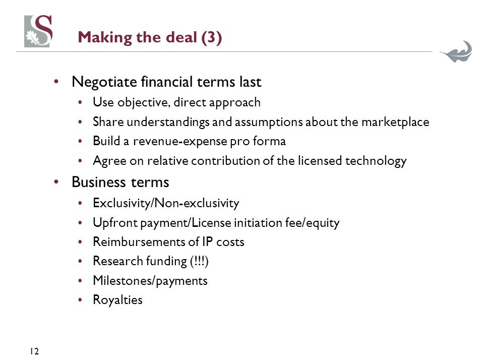 12 Making the deal (3) Negotiate financial terms last Use objective, direct approach Share understandings and assumptions about the marketplace Build