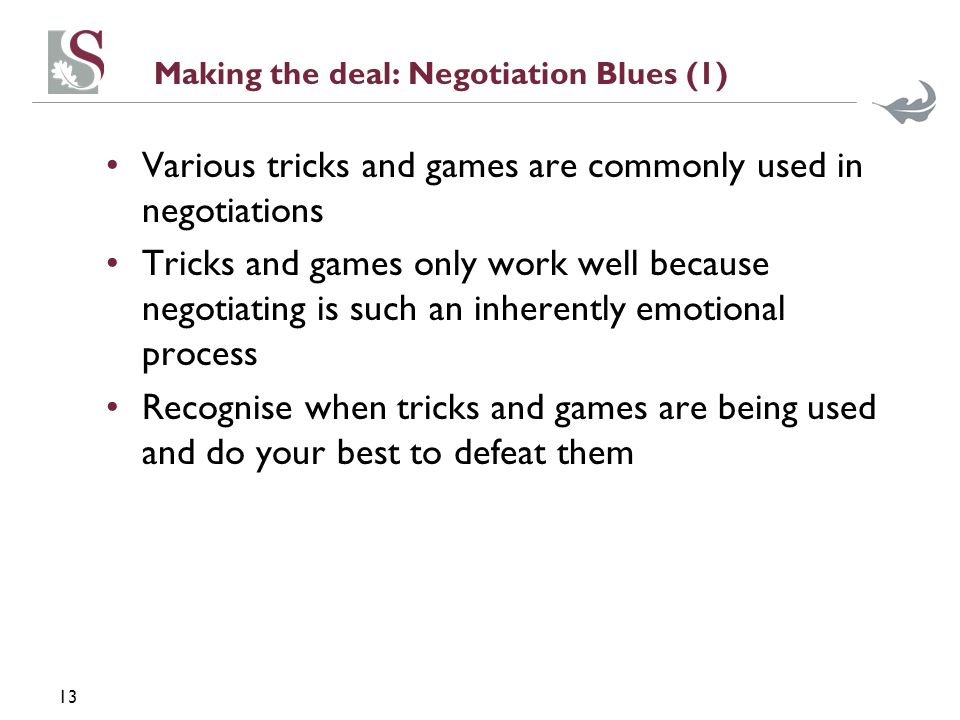 13 Making the deal: Negotiation Blues (1) Various tricks and games are commonly used in negotiations Tricks and games only work well because negotiati