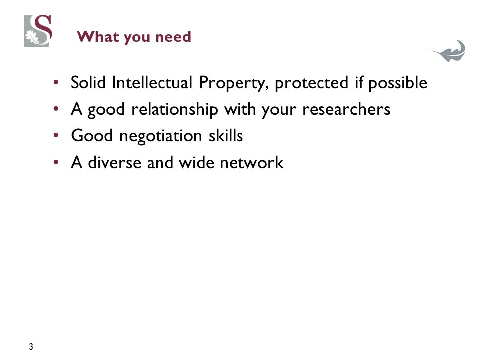 3 What you need Solid Intellectual Property, protected if possible A good relationship with your researchers Good negotiation skills A diverse and wid