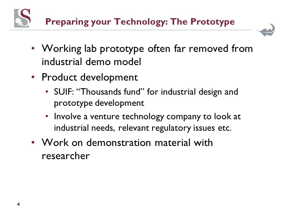 4 Preparing your Technology: The Prototype Working lab prototype often far removed from industrial demo model Product development SUIF: Thousands fund for industrial design and prototype development Involve a venture technology company to look at industrial needs, relevant regulatory issues etc.