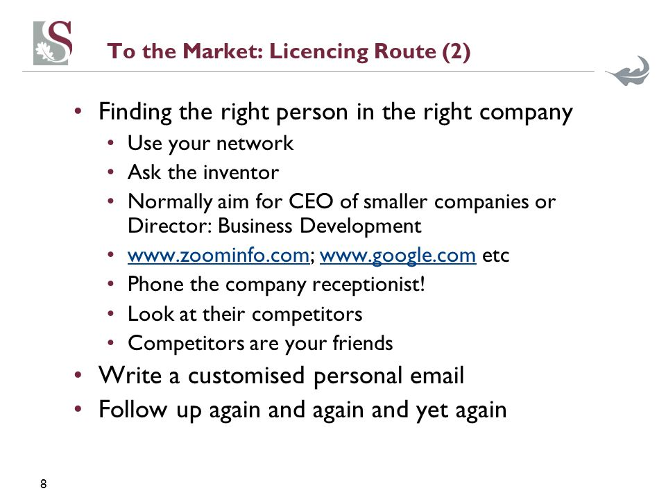 8 To the Market: Licencing Route (2) Finding the right person in the right company Use your network Ask the inventor Normally aim for CEO of smaller companies or Director: Business Development www.zoominfo.com; www.google.com etcwww.zoominfo.comwww.google.com Phone the company receptionist.