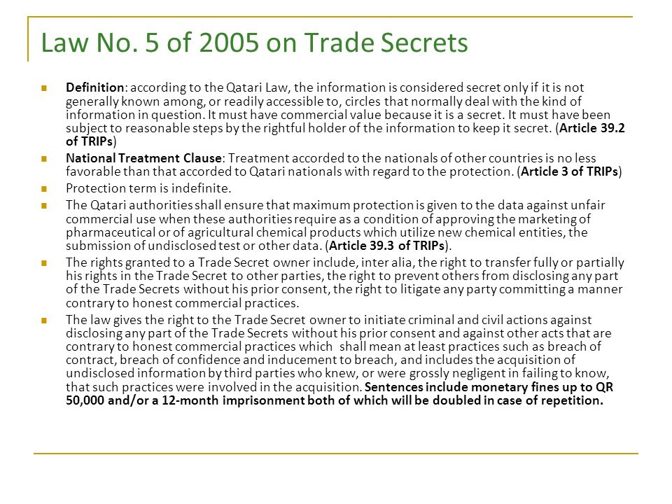 Law No. 5 of 2005 on Trade Secrets Definition: according to the Qatari Law, the information is considered secret only if it is not generally known amo