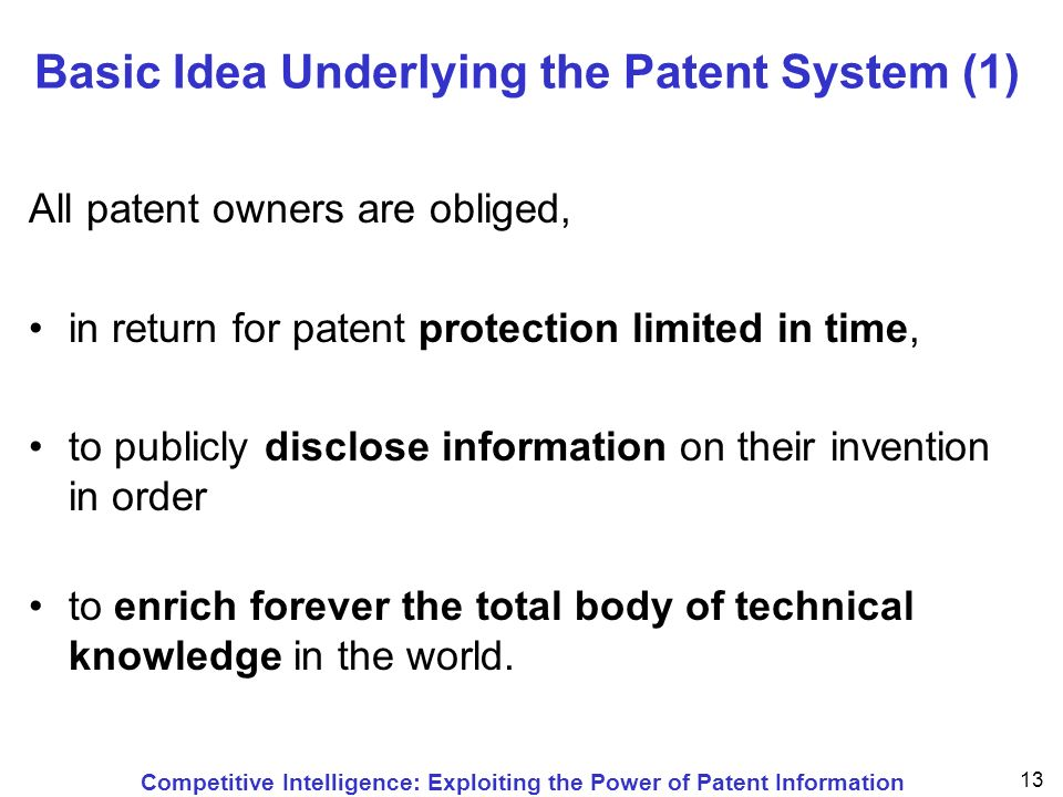 Competitive Intelligence: Exploiting the Power of Patent Information 13 Basic Idea Underlying the Patent System (1) All patent owners are obliged, in return for patent protection limited in time, to publicly disclose information on their invention in order to enrich forever the total body of technical knowledge in the world.