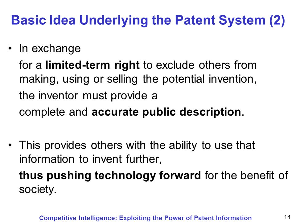 Competitive Intelligence: Exploiting the Power of Patent Information 14 Basic Idea Underlying the Patent System (2) In exchange for a limited-term right to exclude others from making, using or selling the potential invention, the inventor must provide a complete and accurate public description.