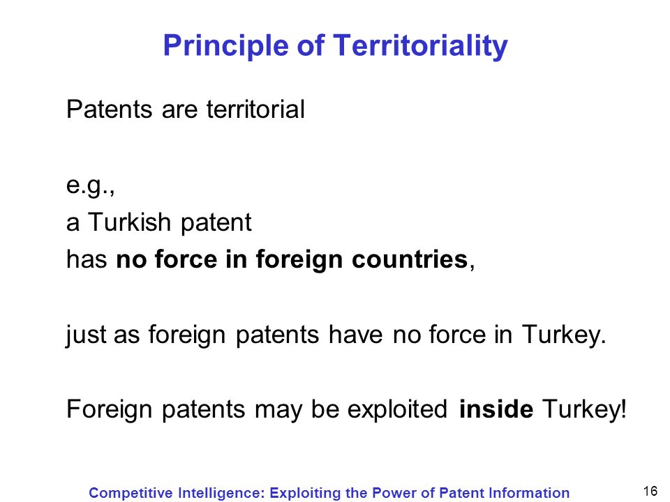 Competitive Intelligence: Exploiting the Power of Patent Information 16 Principle of Territoriality Patents are territorial e.g., a Turkish patent has no force in foreign countries, just as foreign patents have no force in Turkey.