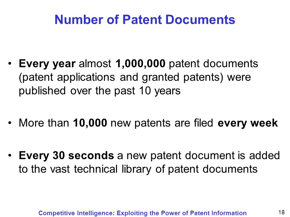 Competitive Intelligence: Exploiting the Power of Patent Information 18 Number of Patent Documents Every year almost 1,000,000 patent documents (patent applications and granted patents) were published over the past 10 years More than 10,000 new patents are filed every week Every 30 seconds a new patent document is added to the vast technical library of patent documents