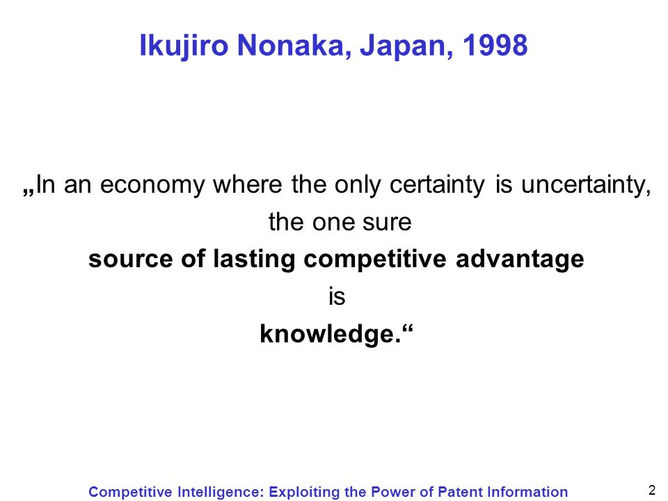Competitive Intelligence: Exploiting the Power of Patent Information 2 Ikujiro Nonaka, Japan, 1998 In an economy where the only certainty is uncertainty, the one sure source of lasting competitive advantage is knowledge.