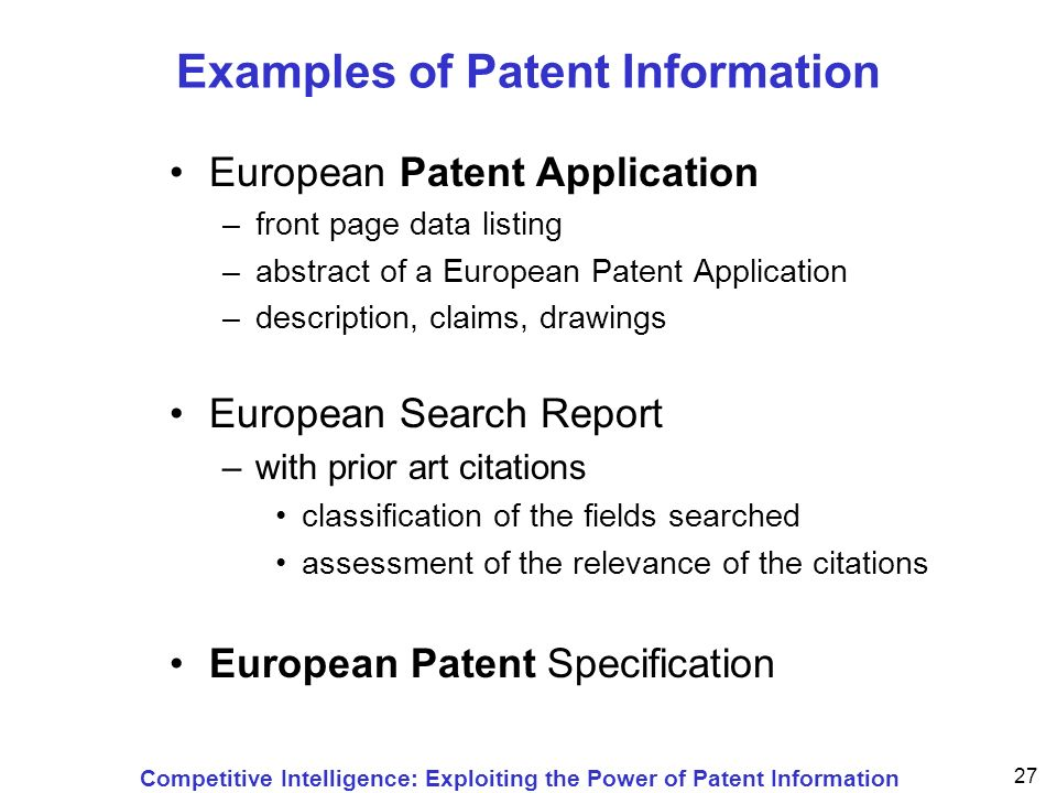 Competitive Intelligence: Exploiting the Power of Patent Information 27 Examples of Patent Information European Patent Application –front page data listing –abstract of a European Patent Application –description, claims, drawings European Search Report –with prior art citations classification of the fields searched assessment of the relevance of the citations European Patent Specification