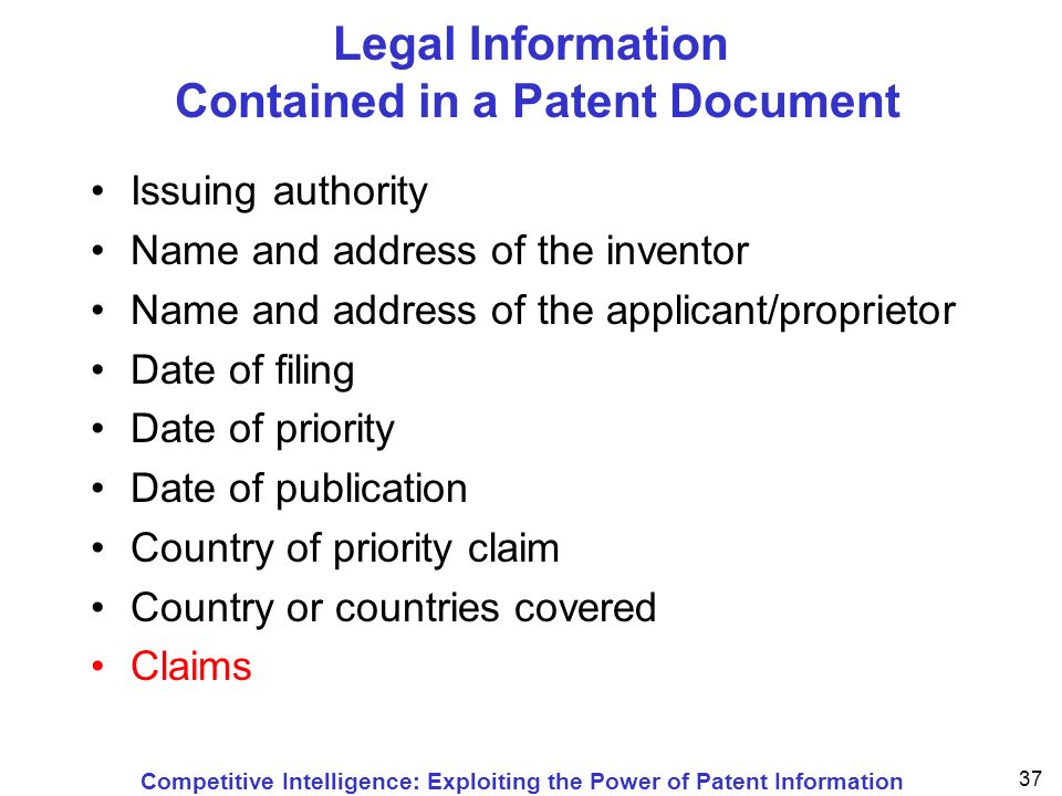 Competitive Intelligence: Exploiting the Power of Patent Information 37 Legal Information Contained in a Patent Document Issuing authority Name and address of the inventor Name and address of the applicant/proprietor Date of filing Date of priority Date of publication Country of priority claim Country or countries covered Claims