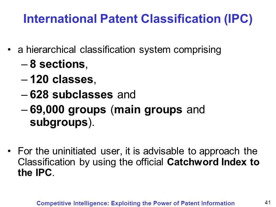Competitive Intelligence: Exploiting the Power of Patent Information 41 International Patent Classification (IPC) a hierarchical classification system comprising –8 sections, –120 classes, –628 subclasses and –69,000 groups (main groups and subgroups).