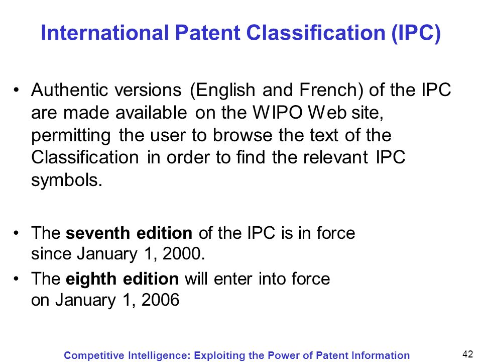 Competitive Intelligence: Exploiting the Power of Patent Information 42 International Patent Classification (IPC) Authentic versions (English and French) of the IPC are made available on the WIPO Web site, permitting the user to browse the text of the Classification in order to find the relevant IPC symbols.