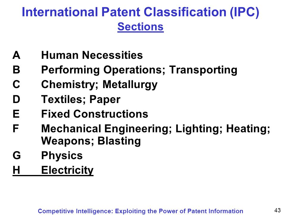 Competitive Intelligence: Exploiting the Power of Patent Information 43 International Patent Classification (IPC) Sections A Human Necessities B Performing Operations; Transporting CChemistry; Metallurgy DTextiles; Paper EFixed Constructions FMechanical Engineering; Lighting; Heating; Weapons; Blasting GPhysics HElectricity