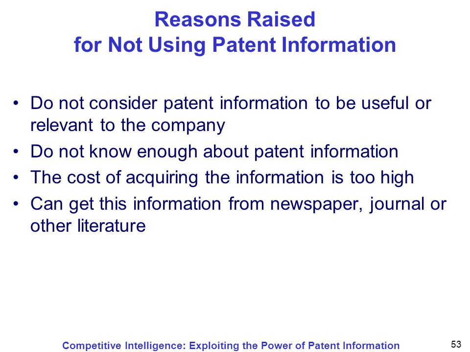 Competitive Intelligence: Exploiting the Power of Patent Information 53 Reasons Raised for Not Using Patent Information 133 Do not consider patent information to be useful or relevant to the company Do not know enough about patent information The cost of acquiring the information is too high Can get this information from newspaper, journal or other literature