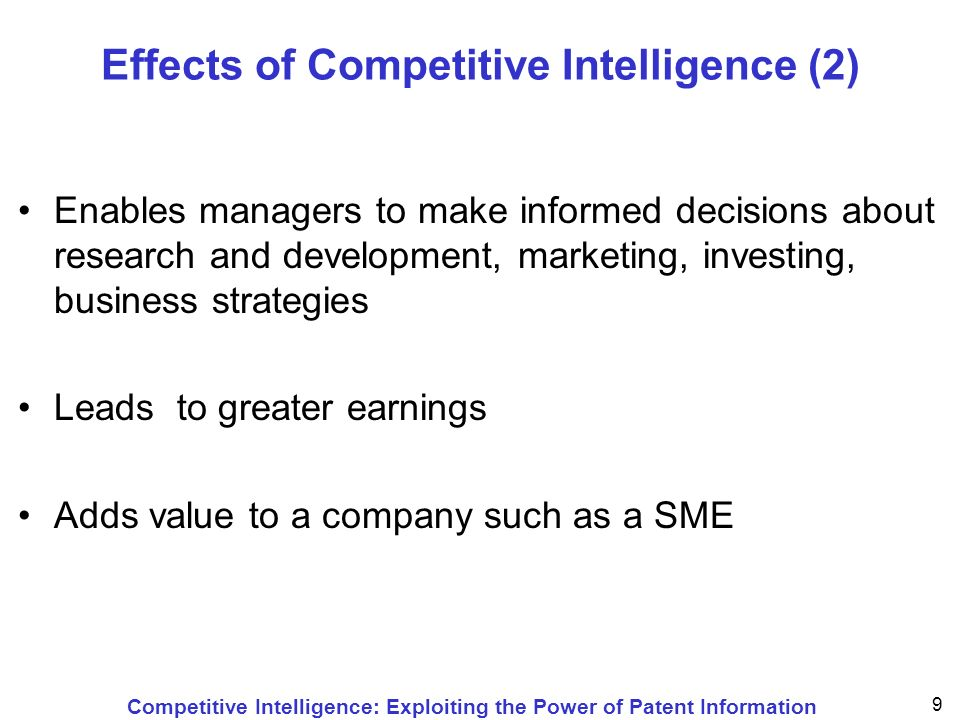 Competitive Intelligence: Exploiting the Power of Patent Information 10 Actions involved in Competitive Intelligence Uses legal and ethical means and methods to gather information Involves a legal and ethical analysis of information regarding competitors