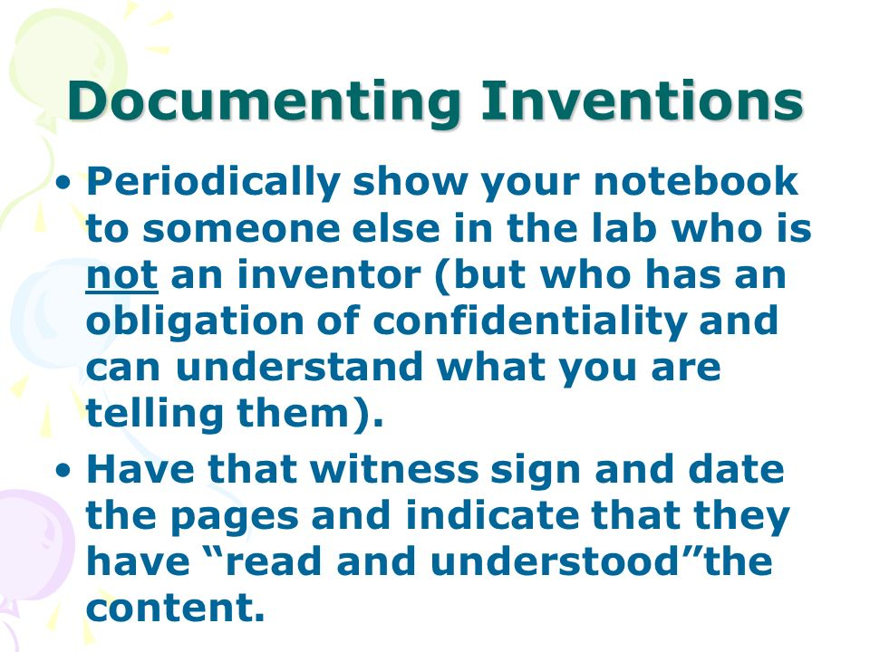 Documenting Inventions Periodically show your notebook to someone else in the lab who is not an inventor (but who has an obligation of confidentiality and can understand what you are telling them).