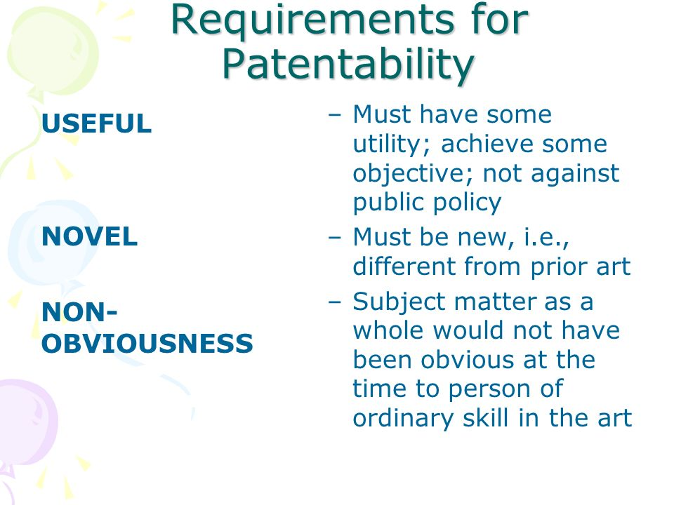 Requirements for Patentability USEFUL NOVEL NON- OBVIOUSNESS –Must have some utility; achieve some objective; not against public policy –Must be new, i.e., different from prior art –Subject matter as a whole would not have been obvious at the time to person of ordinary skill in the art