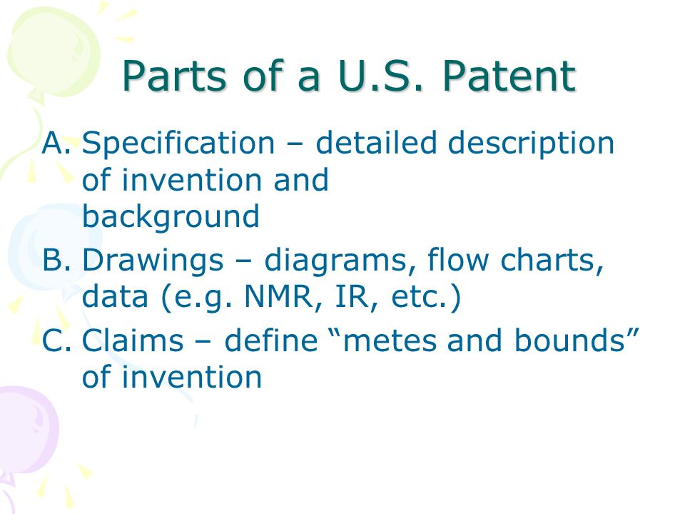 Parts of a U.S. Patent A.Specification – detailed description of invention and background B.Drawings – diagrams, flow charts, data (e.g. NMR, IR, etc.