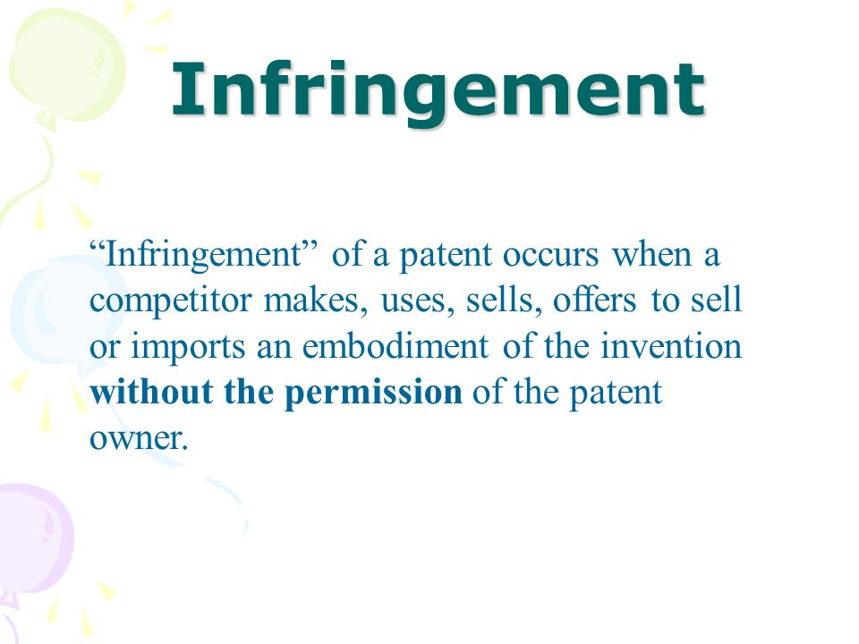 Infringement Infringement of a patent occurs when a competitor makes, uses, sells, offers to sell or imports an embodiment of the invention without th