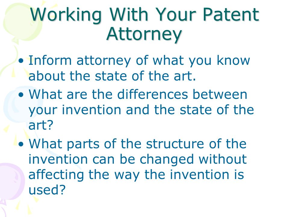 Working With Your Patent Attorney Inform attorney of what you know about the state of the art. What are the differences between your invention and the