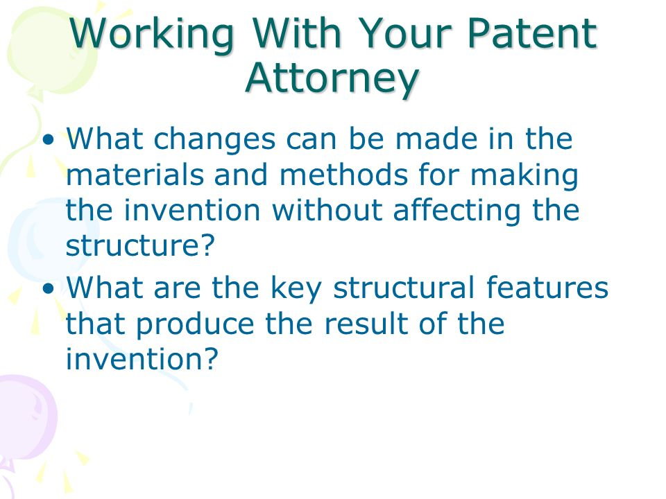 Working With Your Patent Attorney What changes can be made in the materials and methods for making the invention without affecting the structure? What