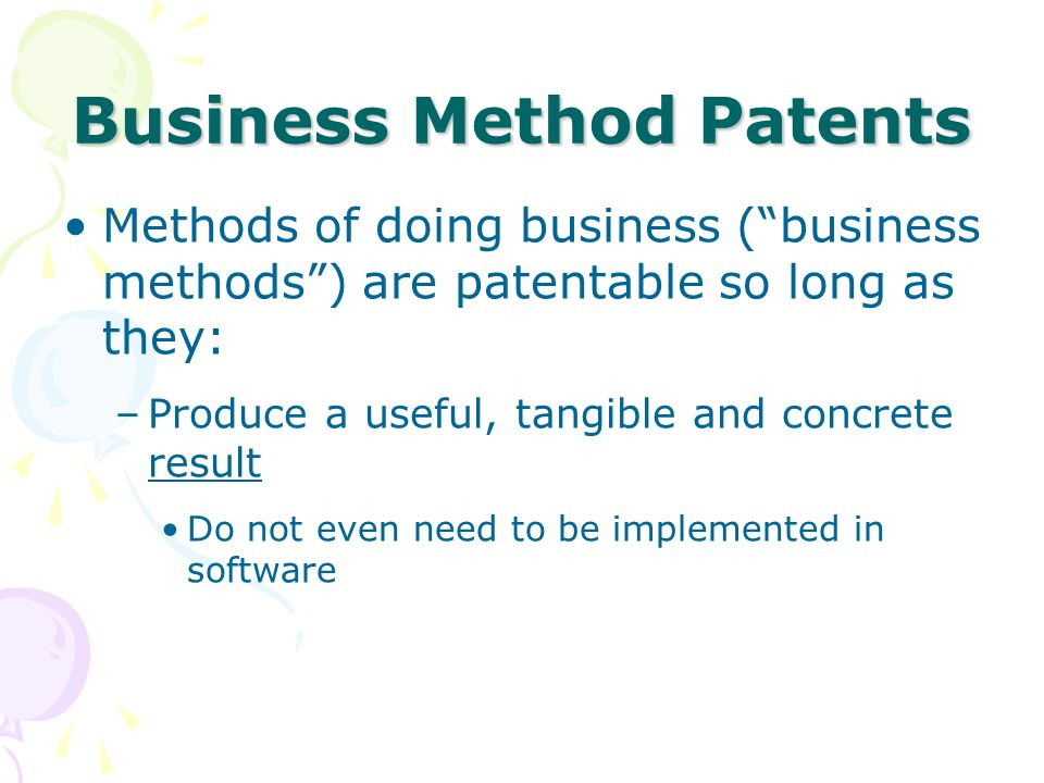 Methods of doing business (business methods) are patentable so long as they: –Produce a useful, tangible and concrete result Do not even need to be implemented in software Business Method Patents
