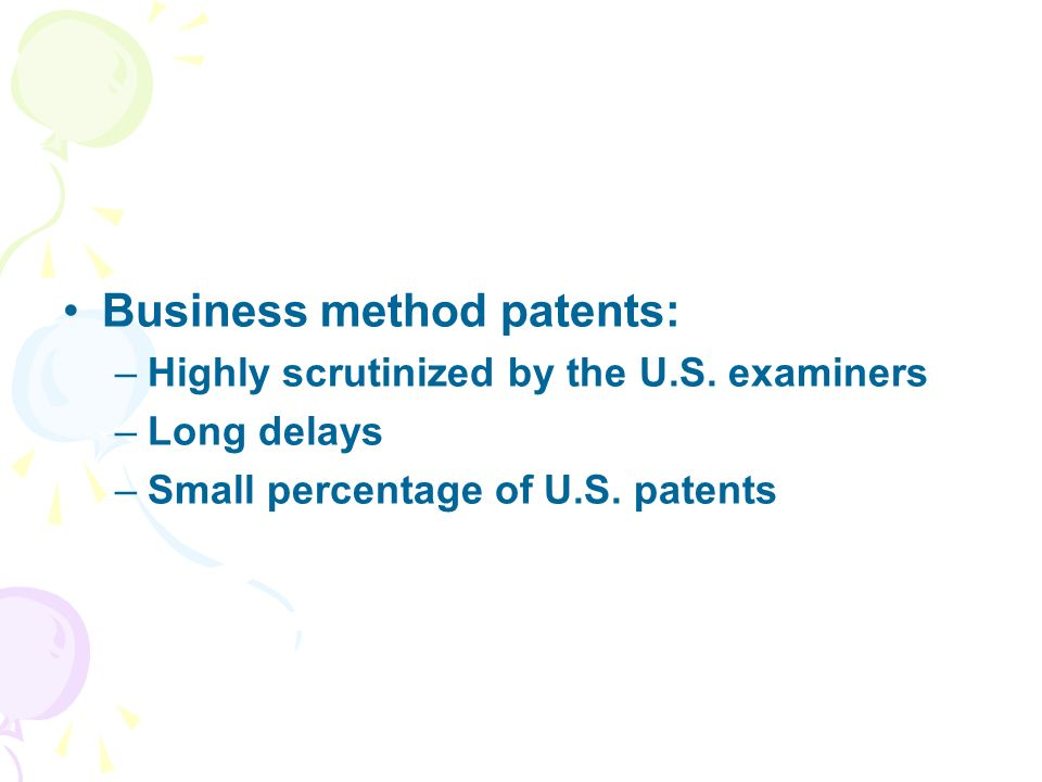 Business method patents: –Highly scrutinized by the U.S. examiners –Long delays –Small percentage of U.S. patents