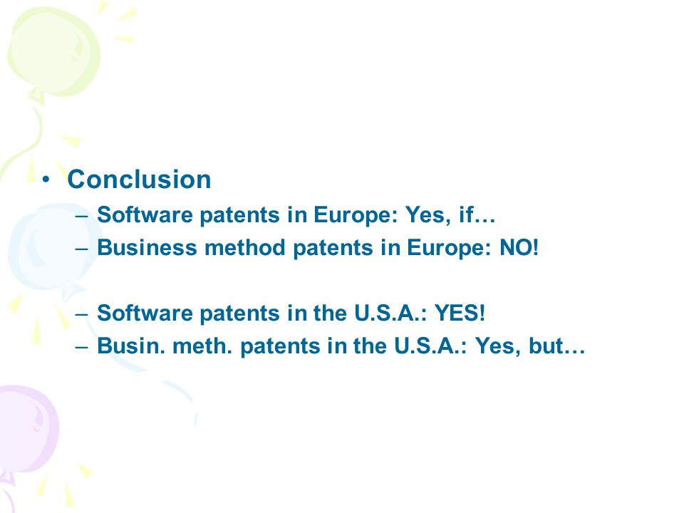 Conclusion –Software patents in Europe: Yes, if… –Business method patents in Europe: NO! –Software patents in the U.S.A.: YES! –Busin. meth. patents i