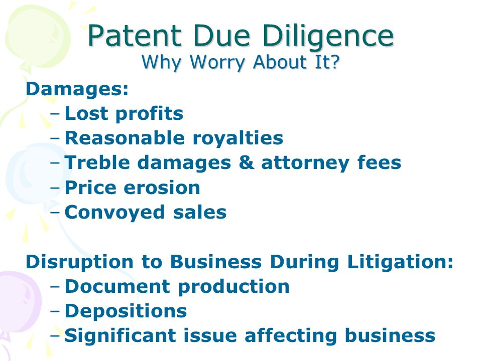 Patent Due Diligence Why Worry About It? Damages: –Lost profits –Reasonable royalties –Treble damages & attorney fees –Price erosion –Convoyed sales D