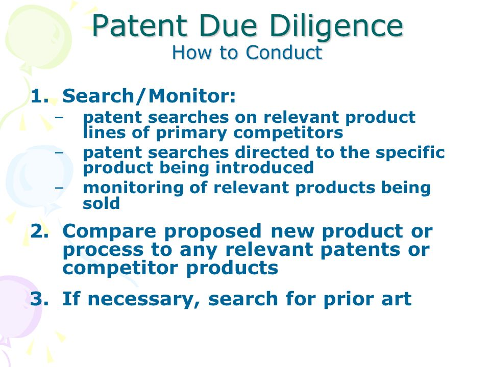 Patent Due Diligence How to Conduct 1.Search/Monitor: –patent searches on relevant product lines of primary competitors –patent searches directed to the specific product being introduced –monitoring of relevant products being sold 2.Compare proposed new product or process to any relevant patents or competitor products 3.If necessary, search for prior art