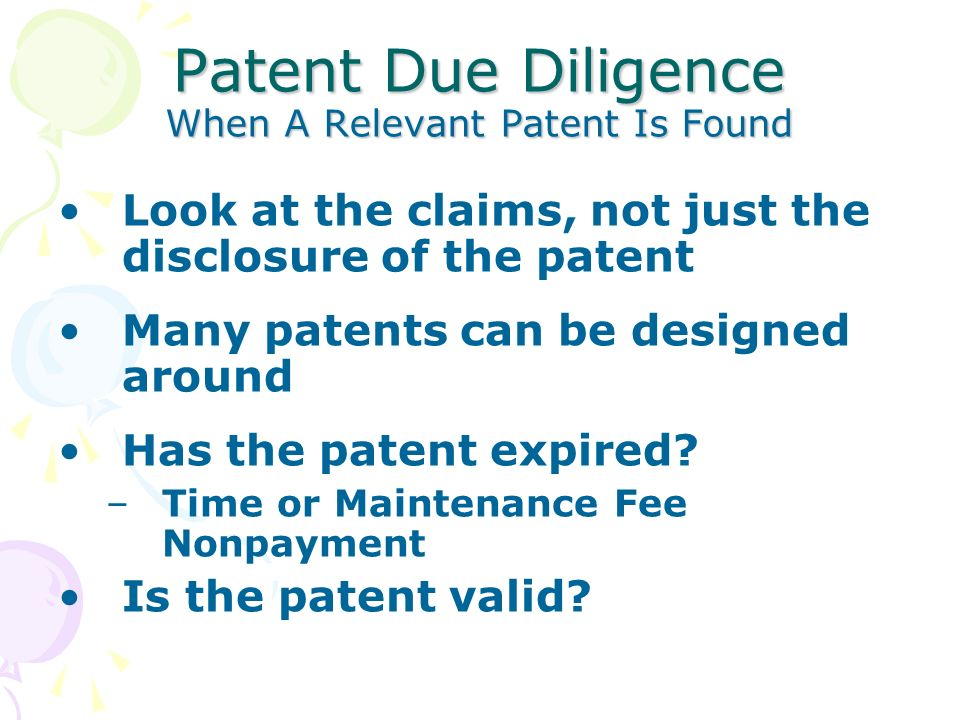 Patent Due Diligence When A Relevant Patent Is Found Look at the claims, not just the disclosure of the patent Many patents can be designed around Has the patent expired.