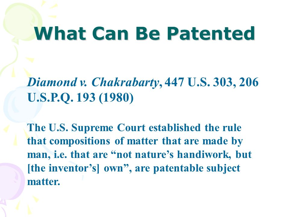What Can Be Patented Diamond v. Chakrabarty, 447 U.S. 303, 206 U.S.P.Q. 193 (1980) The U.S. Supreme Court established the rule that compositions of ma