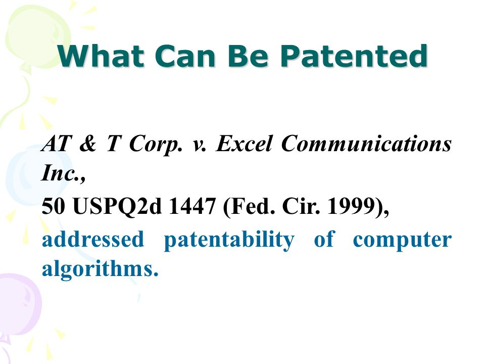 What Can Be Patented AT & T Corp. v. Excel Communications Inc., 50 USPQ2d 1447 (Fed. Cir. 1999), addressed patentability of computer algorithms.