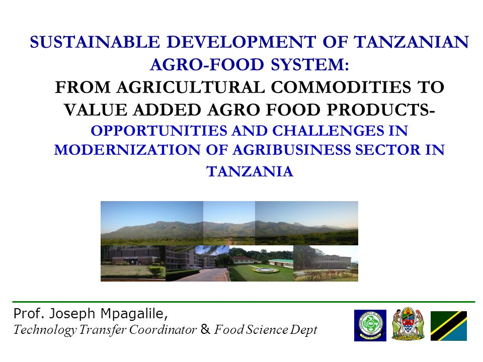 1 SUSTAINABLE DEVELOPMENT OF TANZANIAN AGRO-FOOD SYSTEM: FROM AGRICULTURAL COMMODITIES TO VALUE ADDED AGRO FOOD PRODUCTS- OPPORTUNITIES AND CHALLENGES IN MODERNIZATION OF AGRIBUSINESS SECTOR IN TANZANIA Prof.