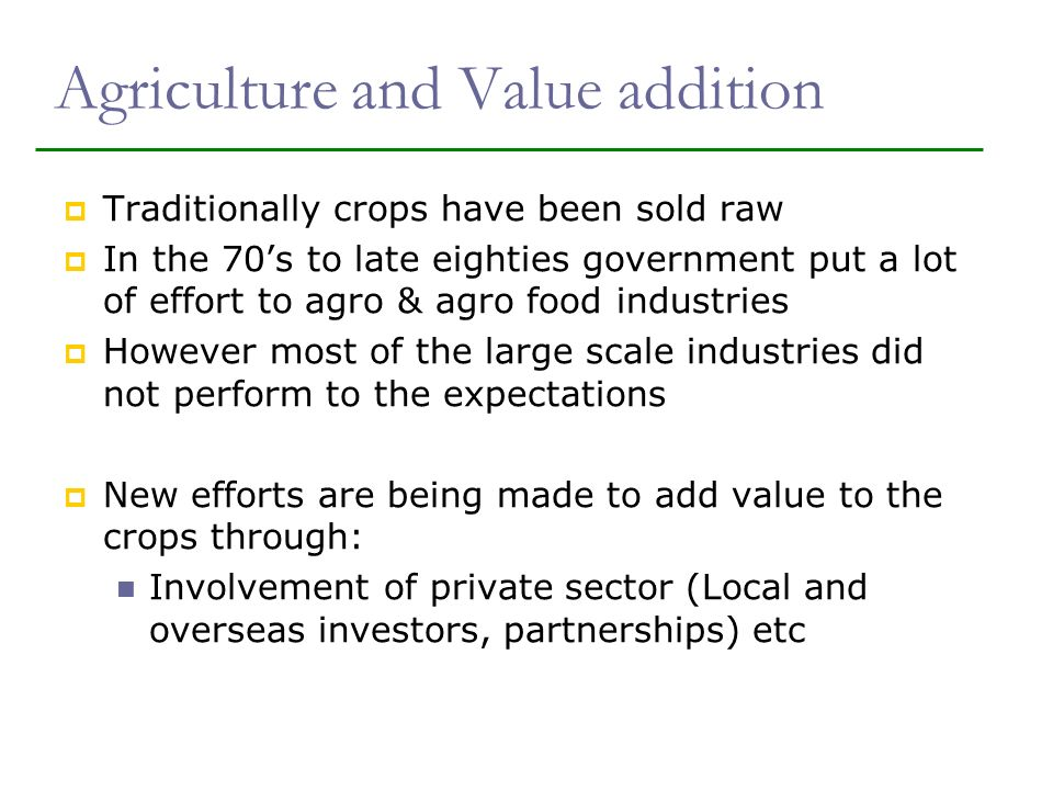 Agriculture and Value addition Traditionally crops have been sold raw In the 70s to late eighties government put a lot of effort to agro & agro food industries However most of the large scale industries did not perform to the expectations New efforts are being made to add value to the crops through: Involvement of private sector (Local and overseas investors, partnerships) etc