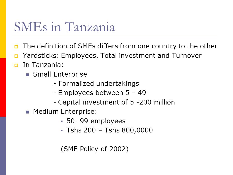 SMEs in Tanzania The definition of SMEs differs from one country to the other Yardsticks: Employees, Total investment and Turnover In Tanzania: Small Enterprise - Formalized undertakings - Employees between 5 – 49 - Capital investment of million Medium Enterprise: employees Tshs 200 – Tshs 800,0000 (SME Policy of 2002)